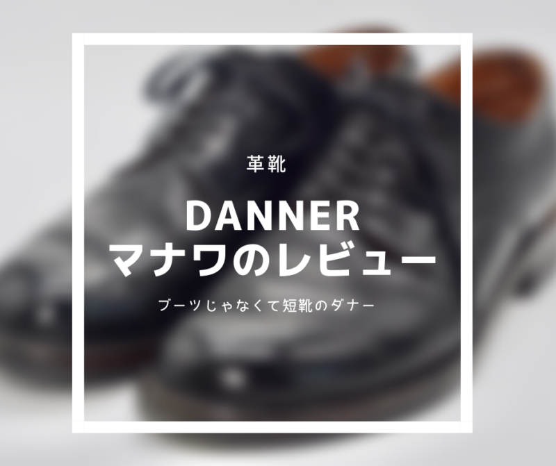 【革靴紹介】Danner Manawa Review:短靴もいいんダナー。シンプルでいいんダナー。