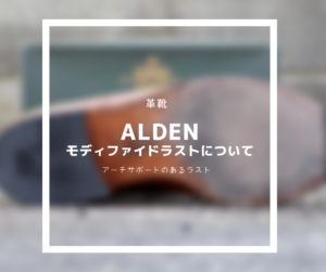 【革靴】Aldenのモディファイドラストってどんなラスト⁉︎特徴と履き心地を見てみよう。