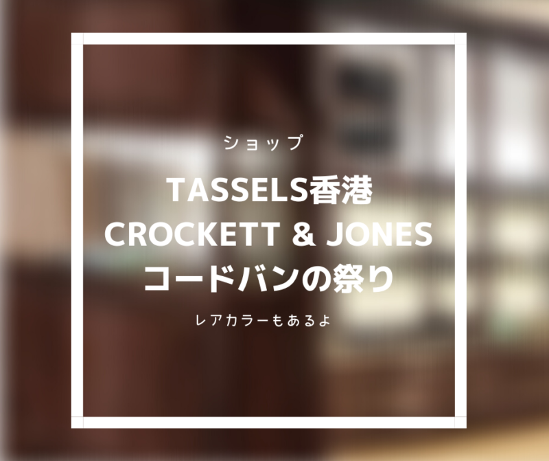 【革靴情報】Tassels香港でCrockett & Jonesのコードバン祭り。レアカラーも網羅。