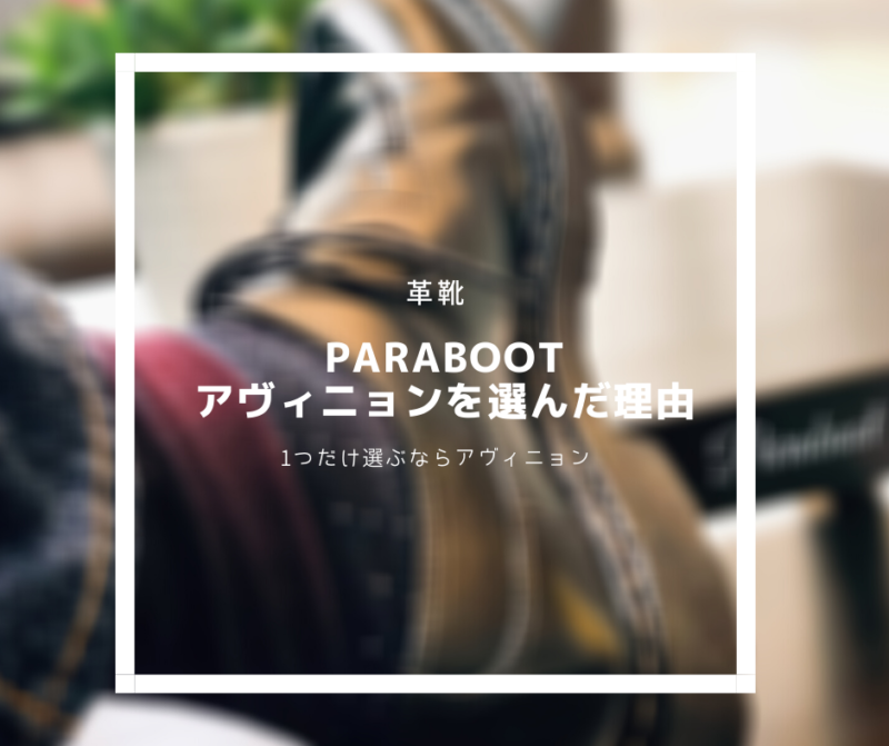 【革靴】Parabootのモデルで1つだけ選ぶなら、シャンボードではなくアヴィニョンがおすすめ。その理由は…